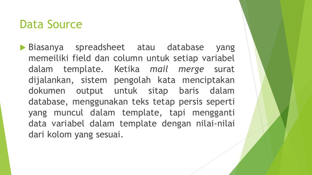 Data Source  Biasanya spreadsheet atau database yang memeiliki field dan column untuk setiap variabel dalam template. Ketika mail merge surat dijalan