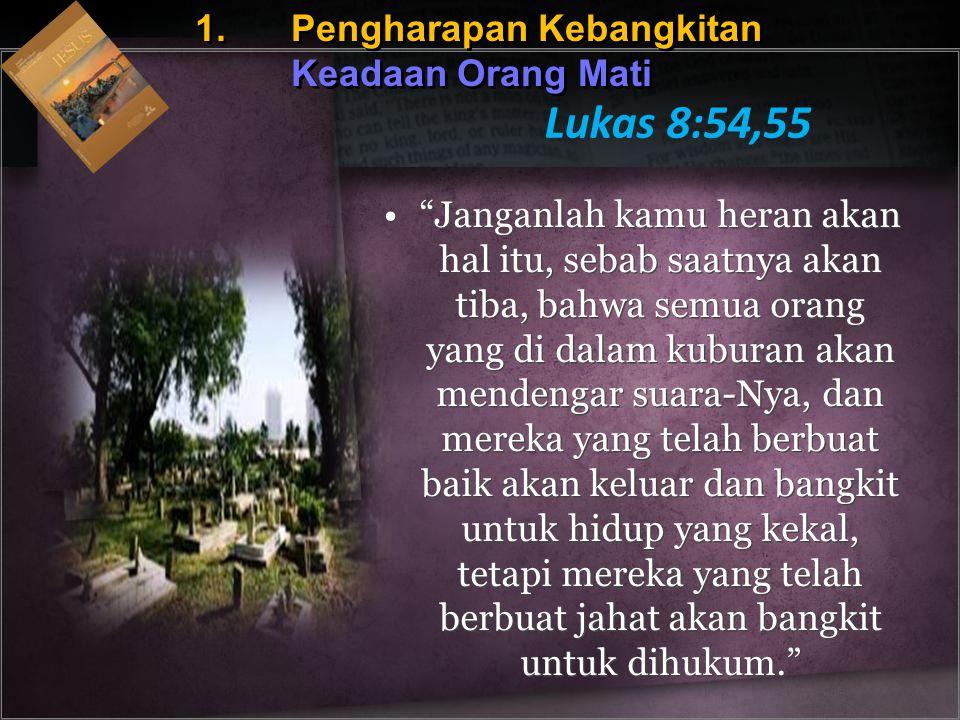 """1.Pengharapan Kebangkitan Keadaan Orang Mati Lukas 8:54,55 """"Janganlah kamu heran akan hal itu, sebab saatnya akan tiba, bahwa semua orang yang di dala"""