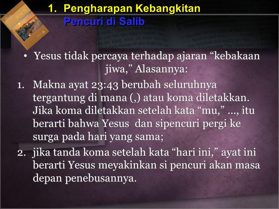 """1.Pengharapan Kebangkitan Pencuri di Salib 1.Pengharapan Kebangkitan Pencuri di Salib Yesus tidak percaya terhadap ajaran """"kebakaan jiwa,"""" Alasannya:"""