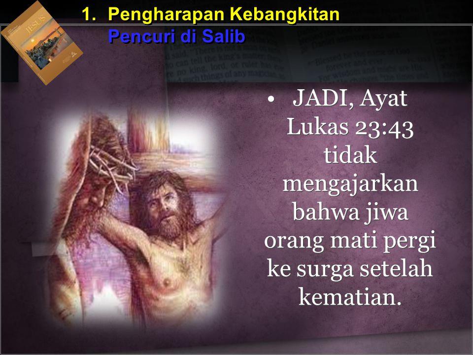 1.Pengharapan Kebangkitan Pencuri di Salib 1.Pengharapan Kebangkitan Pencuri di Salib JADI, Ayat Lukas 23:43 tidak mengajarkan bahwa jiwa orang mati p