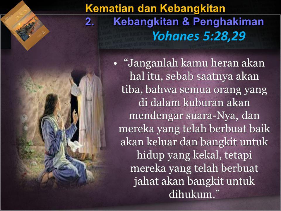 """Kematian dan Kebangkitan 2. Kebangkitan & Penghakiman Yohanes 5:28,29 """"Janganlah kamu heran akan hal itu, sebab saatnya akan tiba, bahwa semua orang y"""