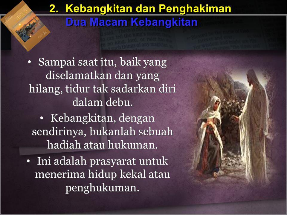 2.Kebangkitan dan Penghakiman Dua Macam Kebangkitan 2.Kebangkitan dan Penghakiman Dua Macam Kebangkitan Sampai saat itu, baik yang diselamatkan dan ya