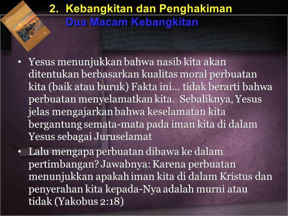 2.Kebangkitan dan Penghakiman Dua Macam Kebangkitan 2.Kebangkitan dan Penghakiman Dua Macam Kebangkitan Yesus menunjukkan bahwa nasib kita akan ditent