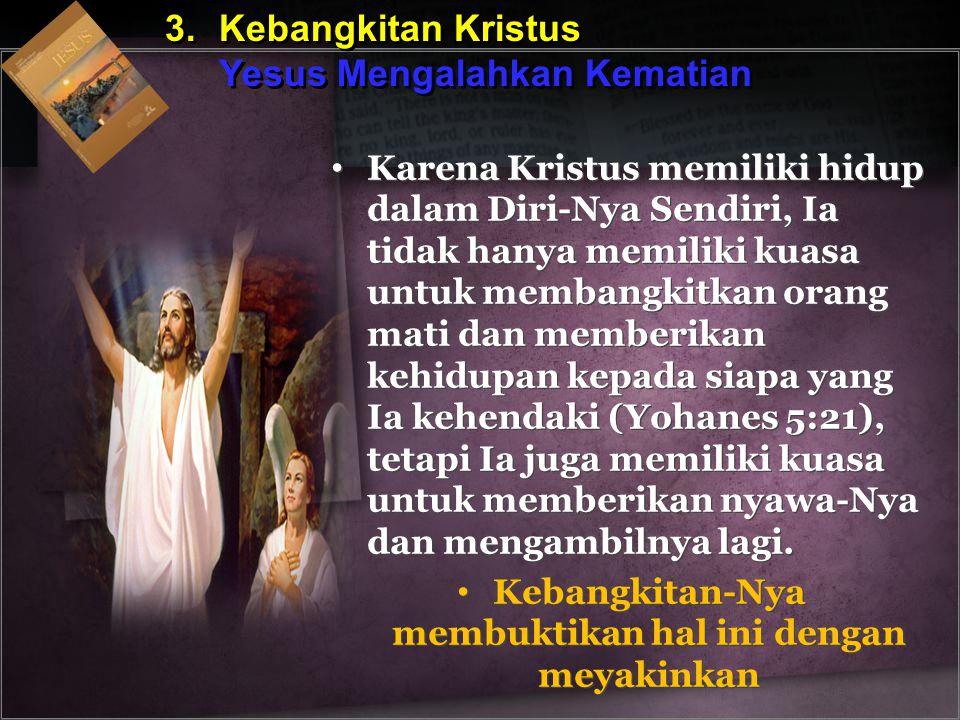 3.Kebangkitan Kristus Yesus Mengalahkan Kematian 3.Kebangkitan Kristus Yesus Mengalahkan Kematian Karena Kristus memiliki hidup dalam Diri-Nya Sendiri