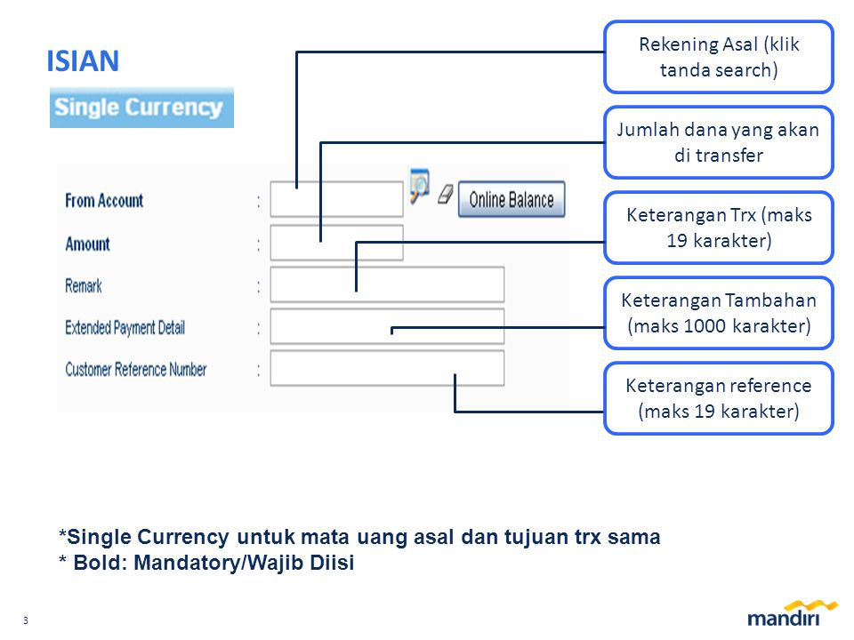 3 ISIAN *Single Currency untuk mata uang asal dan tujuan trx sama * Bold: Mandatory/Wajib Diisi Rekening Asal (klik tanda search) Jumlah dana yang akan di transfer Keterangan Trx (maks 19 karakter) Keterangan Tambahan (maks 1000 karakter) Keterangan reference (maks 19 karakter)