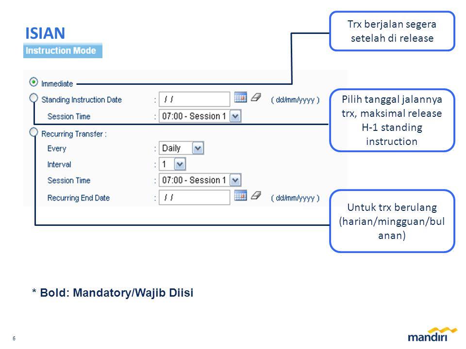 6 ISIAN * Bold: Mandatory/Wajib Diisi Trx berjalan segera setelah di release Pilih tanggal jalannya trx, maksimal release H-1 standing instruction Untuk trx berulang (harian/mingguan/bul anan)
