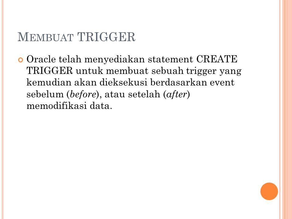 M EMBUAT TRIGGER Oracle telah menyediakan statement CREATE TRIGGER untuk membuat sebuah trigger yang kemudian akan dieksekusi berdasarkan event sebelum ( before ), atau setelah ( after ) memodifikasi data.
