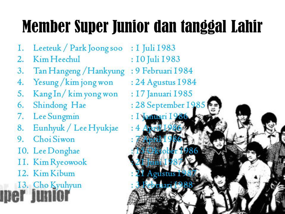 Member Super Junior dan tanggal Lahir 1.Leeteuk / Park Joong soo: 1 Juli 1983 2.Kim Heechul: 10 Juli 1983 3.Tan Hangeng /Hankyung: 9 Februari 1984 4.Y