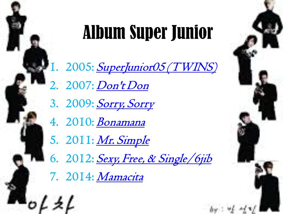 Album Super Junior 1.2005: SuperJunior05 (TWINS)SuperJunior05 (TWINS) 2.2007: Don't DonDon't Don 3.2009: Sorry, SorrySorry, Sorry 4.2010: BonamanaBona