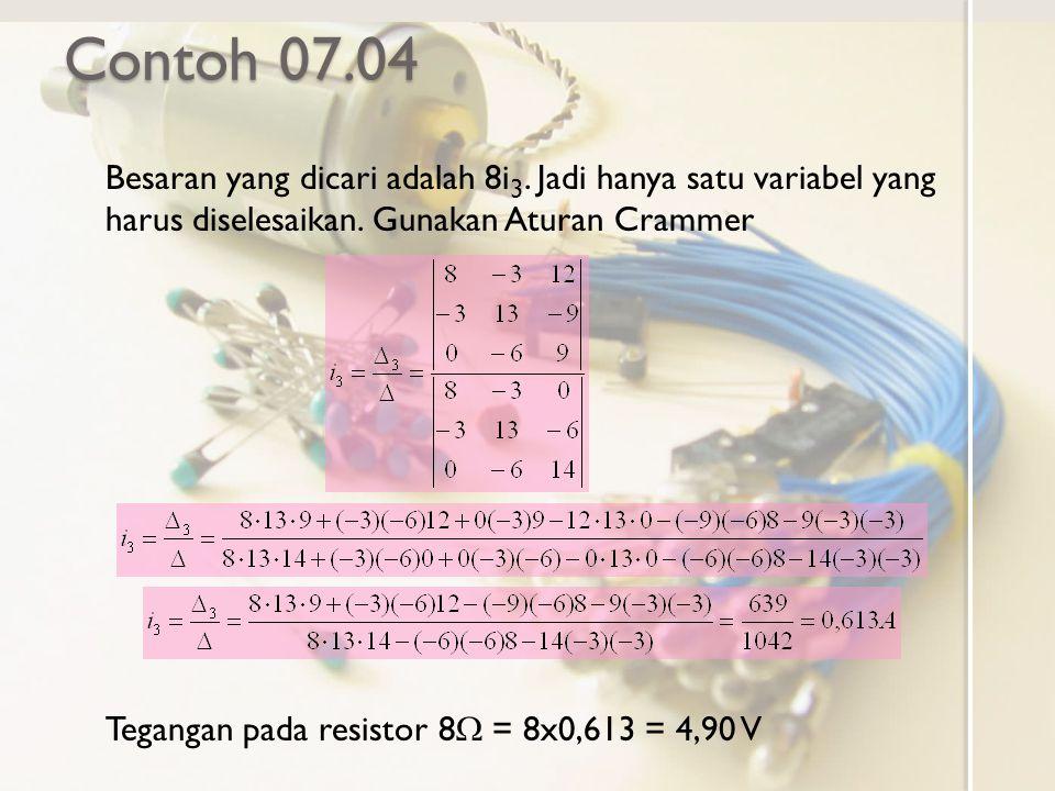 Contoh 07.04 Besaran yang dicari adalah 8i 3. Jadi hanya satu variabel yang harus diselesaikan. Gunakan Aturan Crammer Tegangan pada resistor 8  = 8x