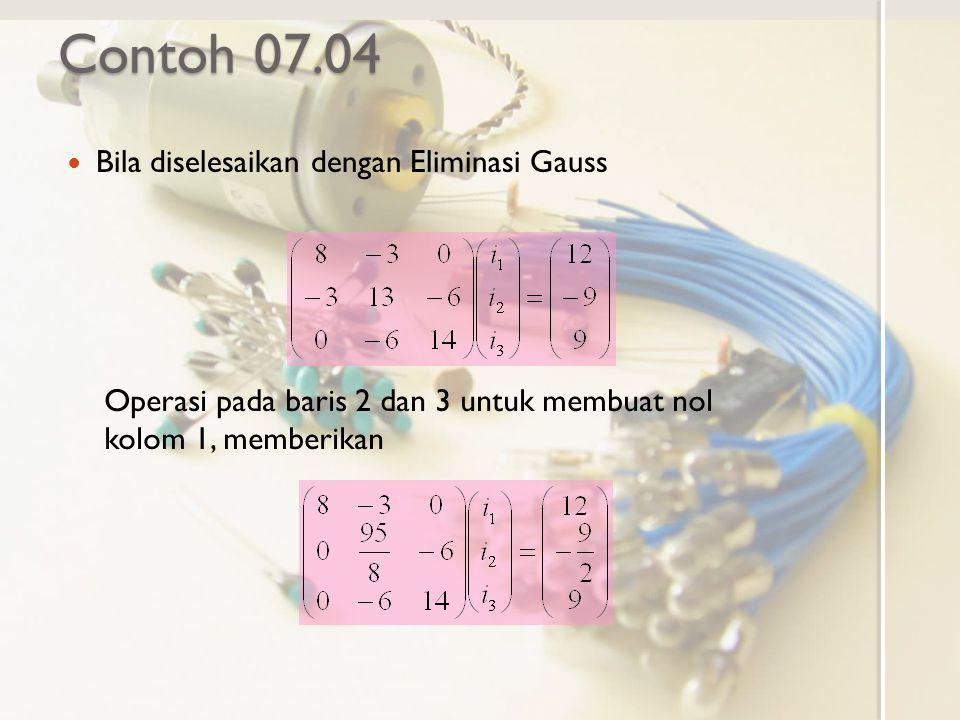 Contoh 07.04 Bila diselesaikan dengan Eliminasi Gauss Operasi pada baris 2 dan 3 untuk membuat nol kolom 1, memberikan
