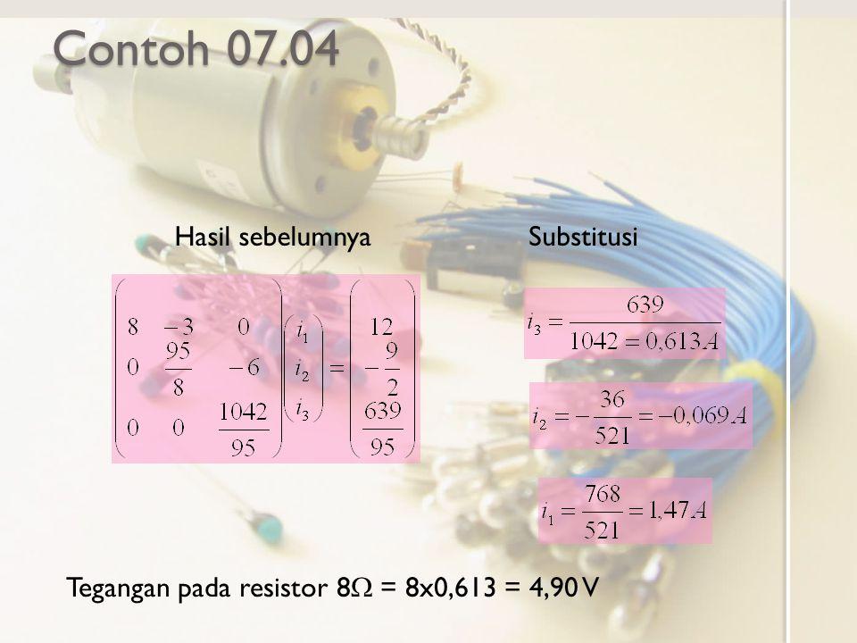 Contoh 07.04 Tegangan pada resistor 8  = 8x0,613 = 4,90 V Hasil sebelumnyaSubstitusi