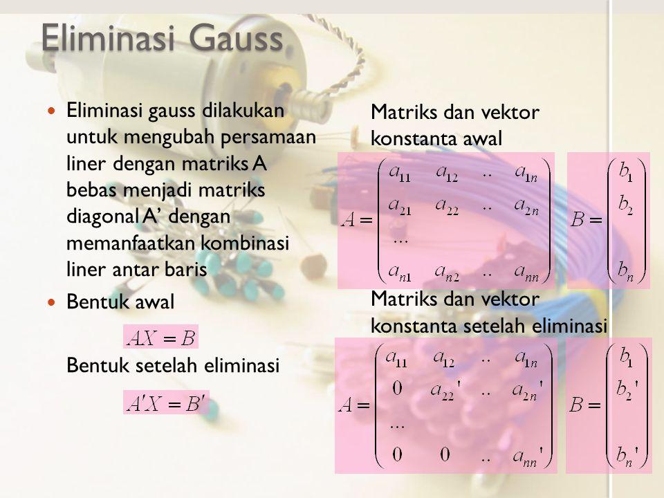 Eliminasi Gauss Eliminasi gauss dilakukan untuk mengubah persamaan liner dengan matriks A bebas menjadi matriks diagonal A' dengan memanfaatkan kombin