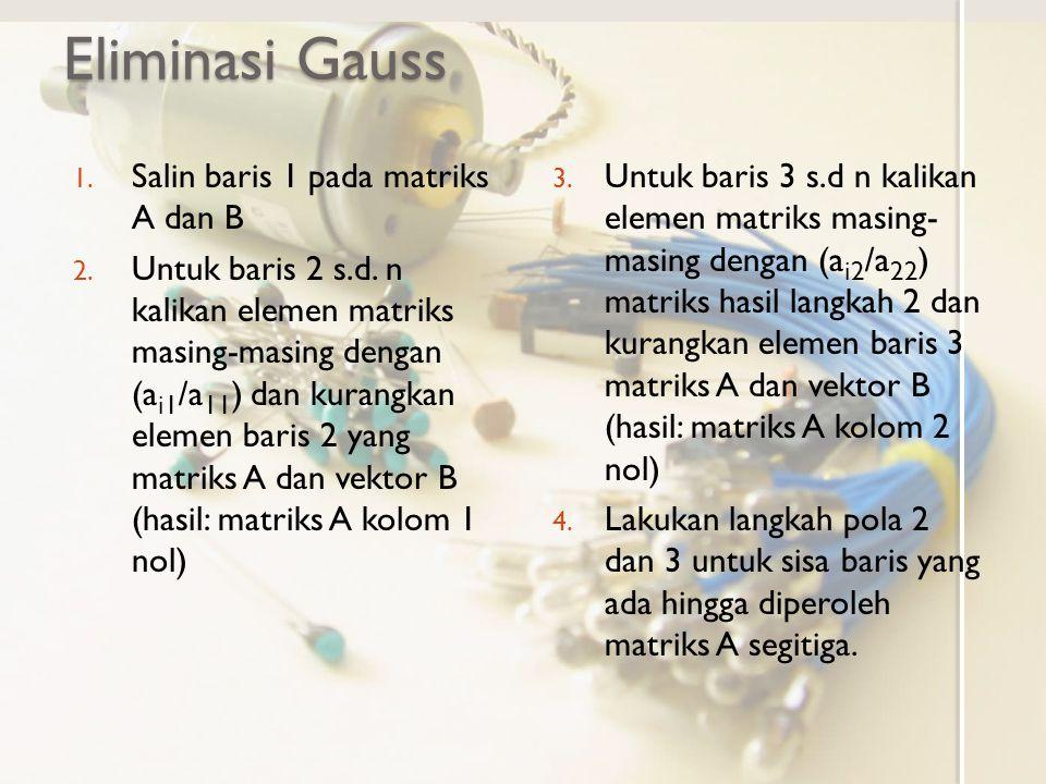 Eliminasi Gauss 1. Salin baris 1 pada matriks A dan B 2. Untuk baris 2 s.d. n kalikan elemen matriks masing-masing dengan (a i1 /a 11 ) dan kurangkan
