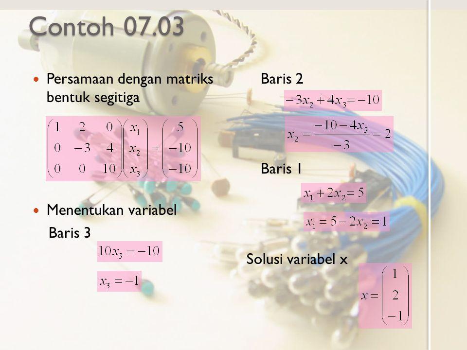 Contoh 07.03 Persamaan dengan matriks bentuk segitiga Menentukan variabel Baris 3 Baris 2 Baris 1 Solusi variabel x