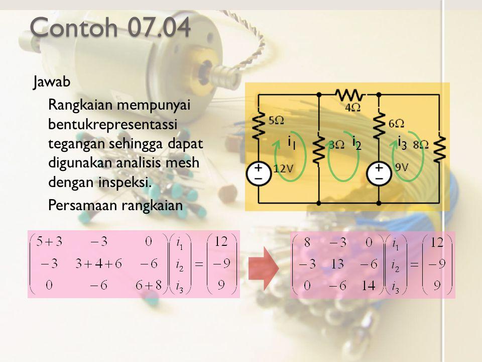 Contoh 07.04 Jawab Rangkaian mempunyai bentukrepresentassi tegangan sehingga dapat digunakan analisis mesh dengan inspeksi. Persamaan rangkaian i1i1 i