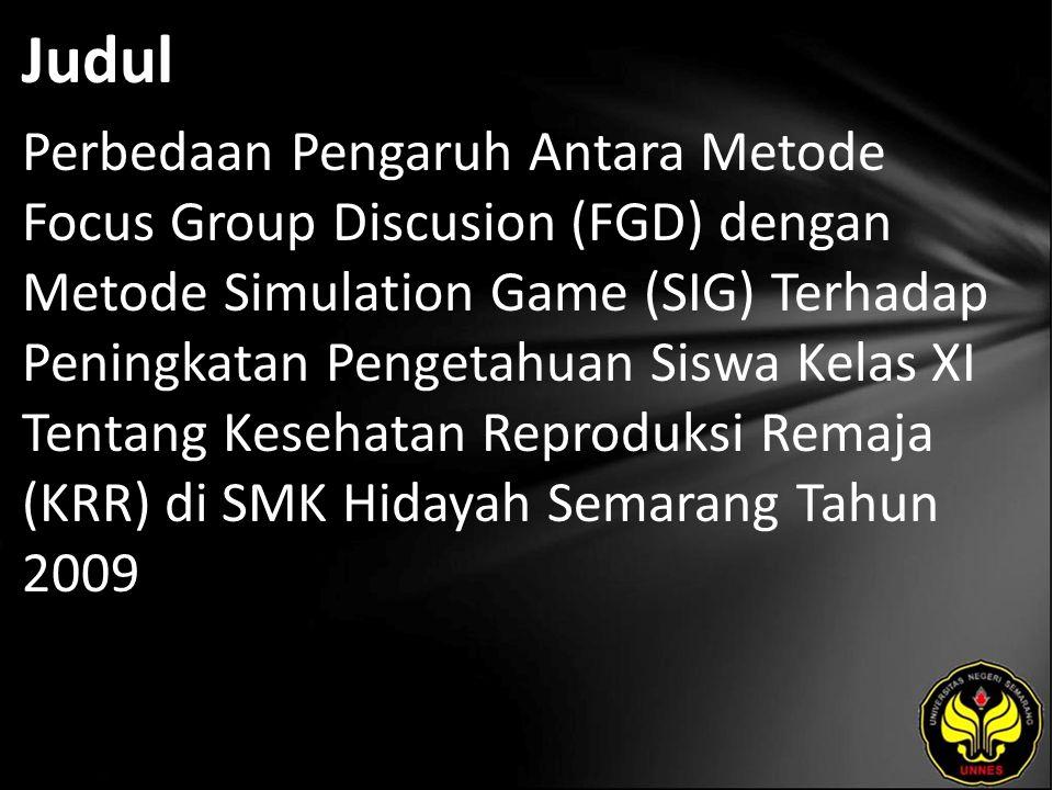 Judul Perbedaan Pengaruh Antara Metode Focus Group Discusion (FGD) dengan Metode Simulation Game (SIG) Terhadap Peningkatan Pengetahuan Siswa Kelas XI Tentang Kesehatan Reproduksi Remaja (KRR) di SMK Hidayah Semarang Tahun 2009