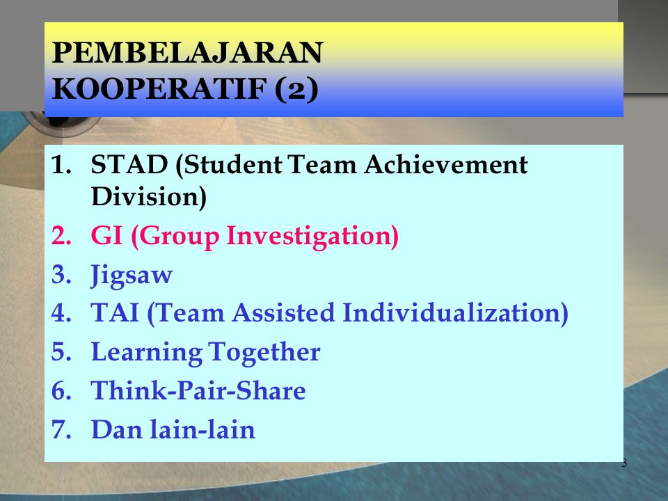 3 PEMBELAJARAN KOOPERATIF (2) 1.STAD (Student Team Achievement Division) 2.GI (Group Investigation) 3.Jigsaw 4.TAI (Team Assisted Individualization) 5