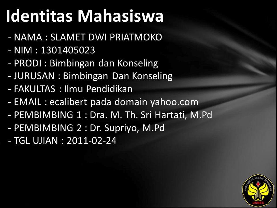Identitas Mahasiswa - NAMA : SLAMET DWI PRIATMOKO - NIM : 1301405023 - PRODI : Bimbingan dan Konseling - JURUSAN : Bimbingan Dan Konseling - FAKULTAS : Ilmu Pendidikan - EMAIL : ecalibert pada domain yahoo.com - PEMBIMBING 1 : Dra.