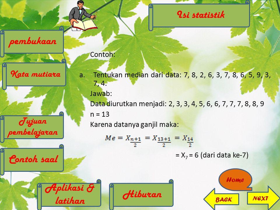 Contoh: a.Tentukan median dari data: 7, 8, 2, 6, 3, 7, 8, 6, 5, 9, 3, 7, 4. Jawab: Data diurutkan menjadi: 2, 3, 3, 4, 5, 6, 6, 7, 7, 7, 8, 8, 9 n = 1