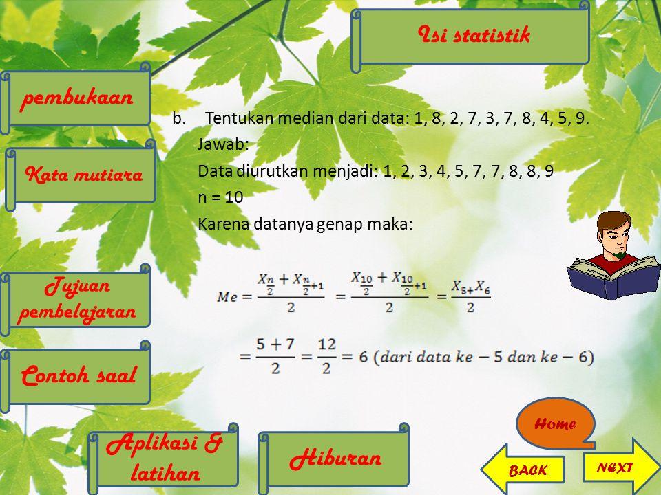 b.Tentukan median dari data: 1, 8, 2, 7, 3, 7, 8, 4, 5, 9. Jawab: Data diurutkan menjadi: 1, 2, 3, 4, 5, 7, 7, 8, 8, 9 n = 10 Karena datanya genap mak