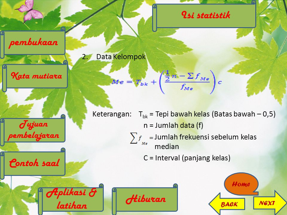 2.Data Kelompok Keterangan:T bk = Tepi bawah kelas (Batas bawah – 0,5) n = Jumlah data (f) Jumlah frekuensi sebelum kelas median C = Interval (panjang