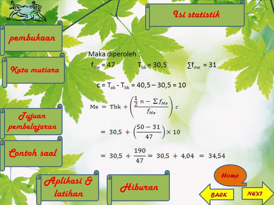 Maka diperoleh : f me = 47 T bk = 30,5∑f me = 31 c = T ak - T bk = 40,5 – 30,5 = 10 Isi statistik Hiburan Aplikasi & latihan pembukaan Kata mutiara Co