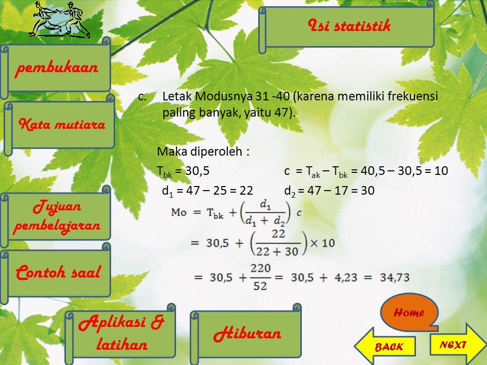 c.Letak Modusnya 31 -40 (karena memiliki frekuensi paling banyak, yaitu 47). Maka diperoleh : T bk = 30,5c = T ak – T bk = 40,5 – 30,5 = 10 d 1 = 47 –