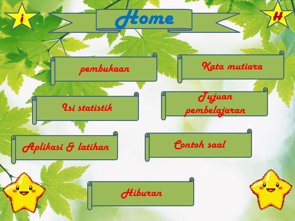 pembukaan Kata mutiara Tujuan pembelajaran Isi statistik Contoh saal Aplikasi & latihan Hiburan Home i H