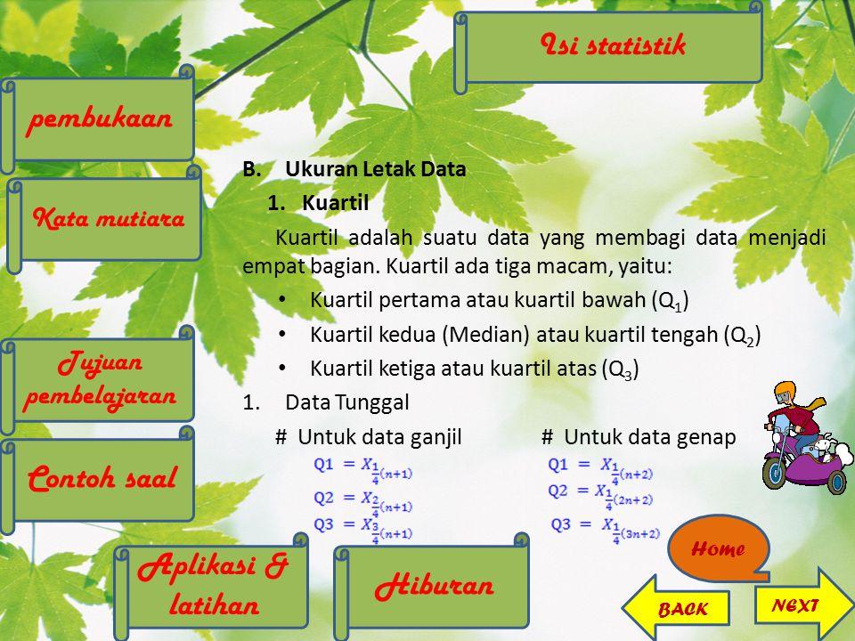 B.Ukuran Letak Data 1. Kuartil Kuartil adalah suatu data yang membagi data menjadi empat bagian. Kuartil ada tiga macam, yaitu: Kuartil pertama atau k