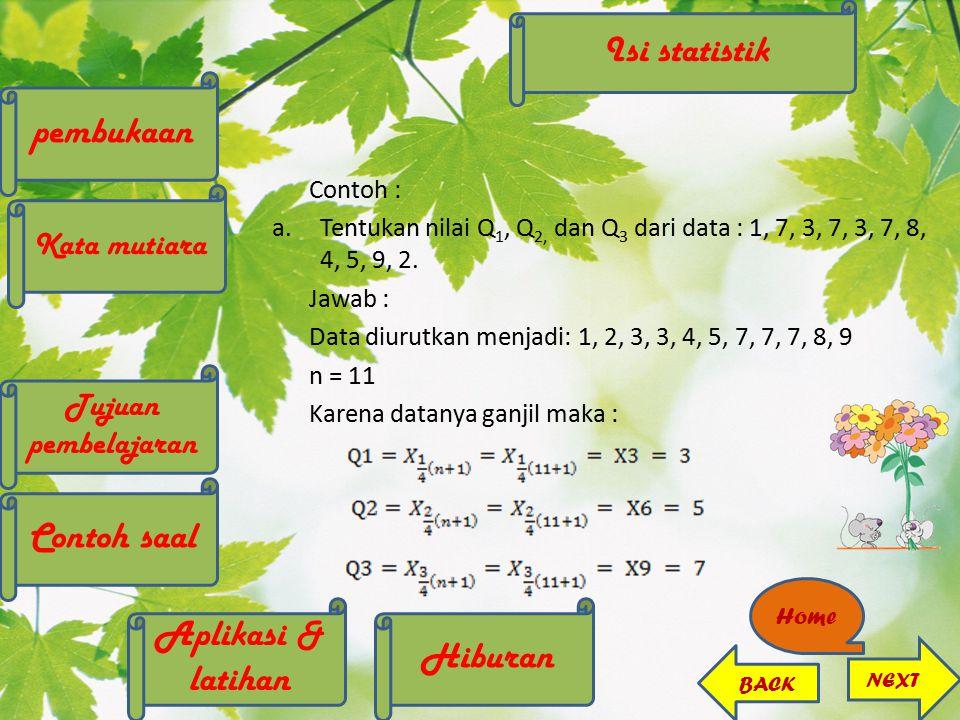 Contoh : a.Tentukan nilai Q 1, Q 2, dan Q 3 dari data : 1, 7, 3, 7, 3, 7, 8, 4, 5, 9, 2. Jawab : Data diurutkan menjadi: 1, 2, 3, 3, 4, 5, 7, 7, 7, 8,