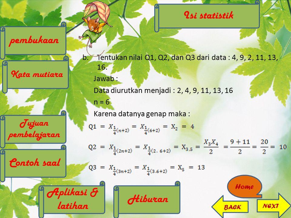 b.Tentukan nilai Q1, Q2, dan Q3 dari data : 4, 9, 2, 11, 13, 16. Jawab : Data diurutkan menjadi : 2, 4, 9, 11, 13, 16 n = 6 Karena datanya genap maka