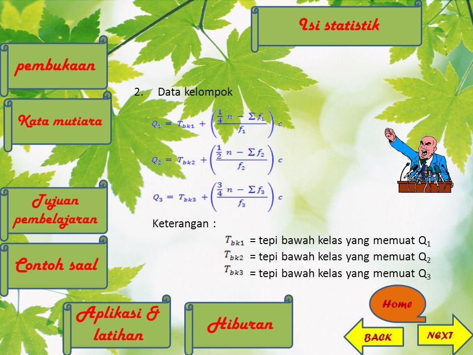 2.Data kelompok Keterangan : = tepi bawah kelas yang memuat Q 1 = tepi bawah kelas yang memuat Q 2 = tepi bawah kelas yang memuat Q 3 Home NEXT BACK p