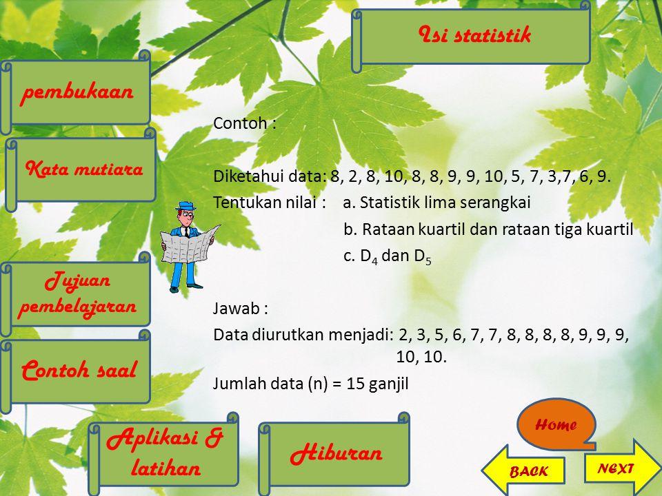 Contoh : Diketahui data: 8, 2, 8, 10, 8, 8, 9, 9, 10, 5, 7, 3,7, 6, 9. Tentukan nilai : a. Statistik lima serangkai b. Rataan kuartil dan rataan tiga