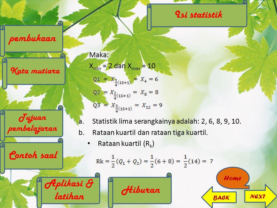 Maka: X min = 2 dan X max = 10 a.Statistik lima serangkainya adalah: 2, 6, 8, 9, 10. b.Rataan kuartil dan rataan tiga kuartil. Rataan kuartil (R k ) I