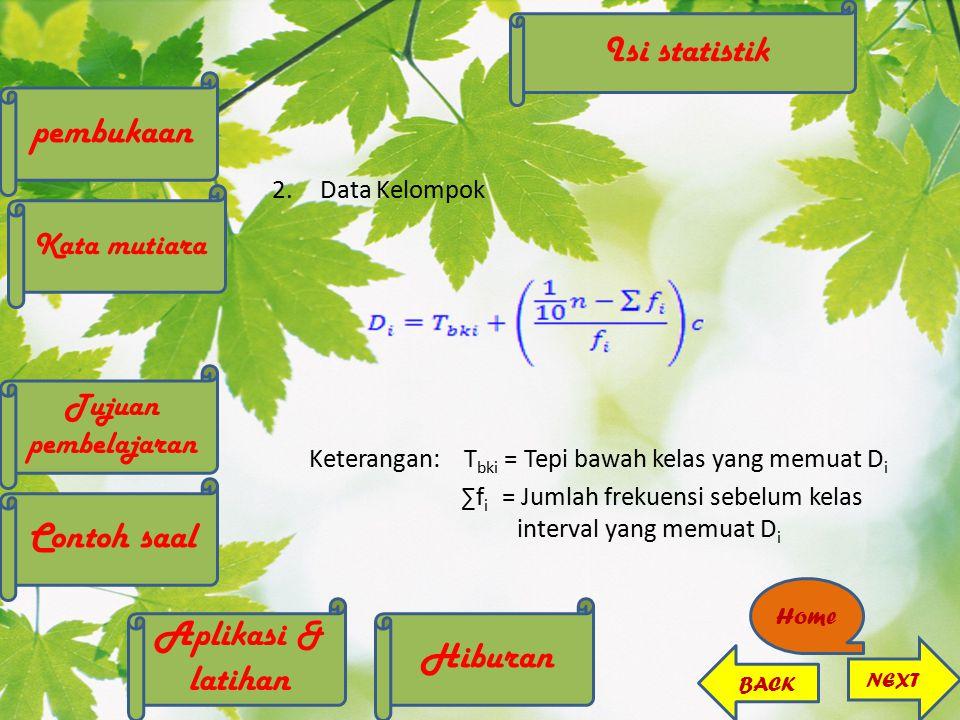 2.Data Kelompok Keterangan:T bki = Tepi bawah kelas yang memuat D i ∑f i = Jumlah frekuensi sebelum kelas interval yang memuat D i Isi statistik pembu