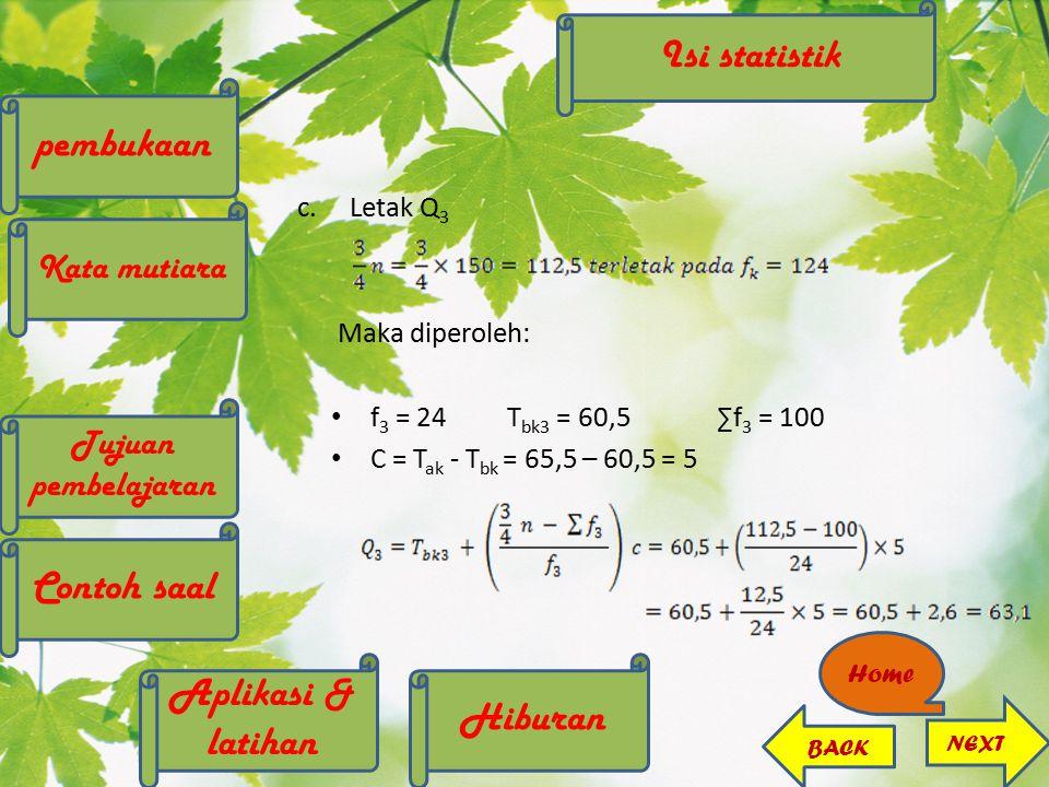 c.Letak Q 3 Maka diperoleh: f 3 = 24T bk3 = 60,5∑f 3 = 100 C = T ak - T bk = 65,5 – 60,5 = 5 NEXT BACK Home pembukaan Kata mutiara Contoh saal Tujuan