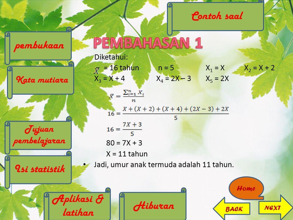 Diketahui: = 16 tahun n = 5 X 1 = X X 2 = X + 2 X 3 = X + 4 X 4 = 2X – 3 X 5 = 2X 80 = 7X + 3 X = 11 tahun Jadi, umur anak termuda adalah 11 tahun. NE