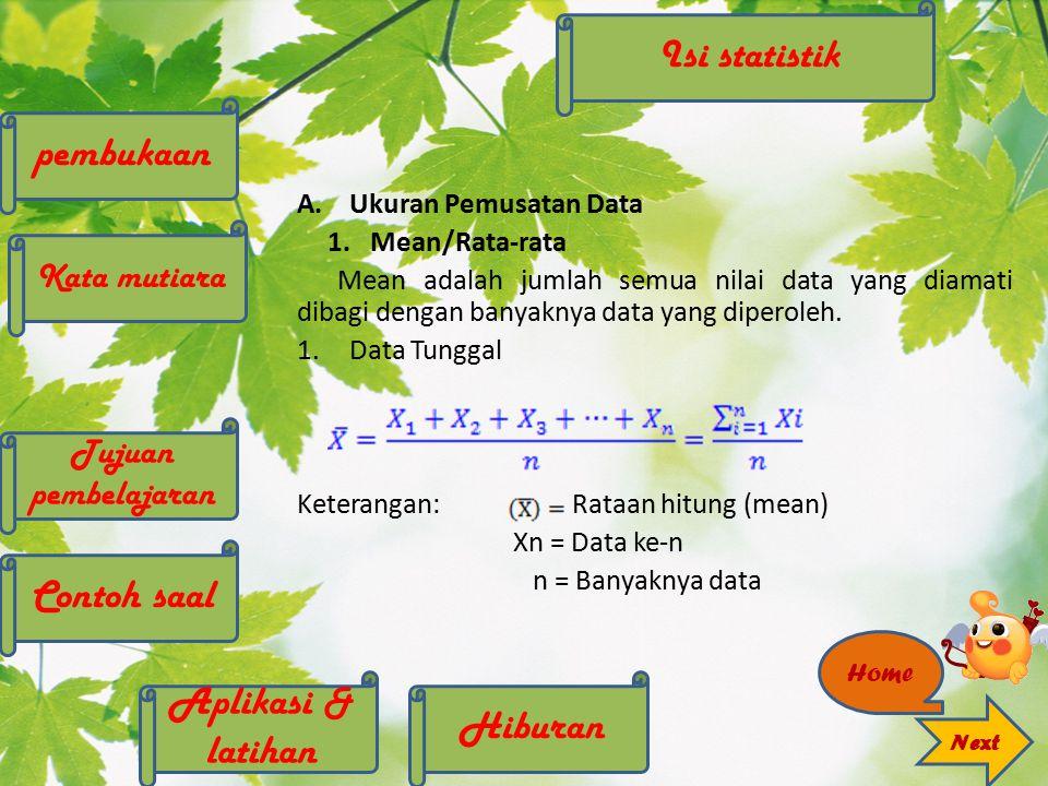 A.Ukuran Pemusatan Data 1. Mean/Rata-rata Mean adalah jumlah semua nilai data yang diamati dibagi dengan banyaknya data yang diperoleh. 1.Data Tunggal