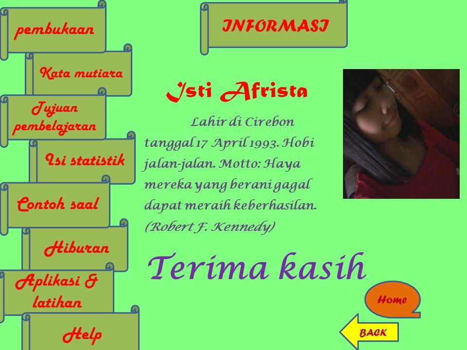 INFORMASI Kata mutiara Isi statistik Tujuan pembelajaran pembukaan Hiburan Contoh saal Aplikasi & latihan Home BACK Isti Afrista Lahir di Cirebon tang