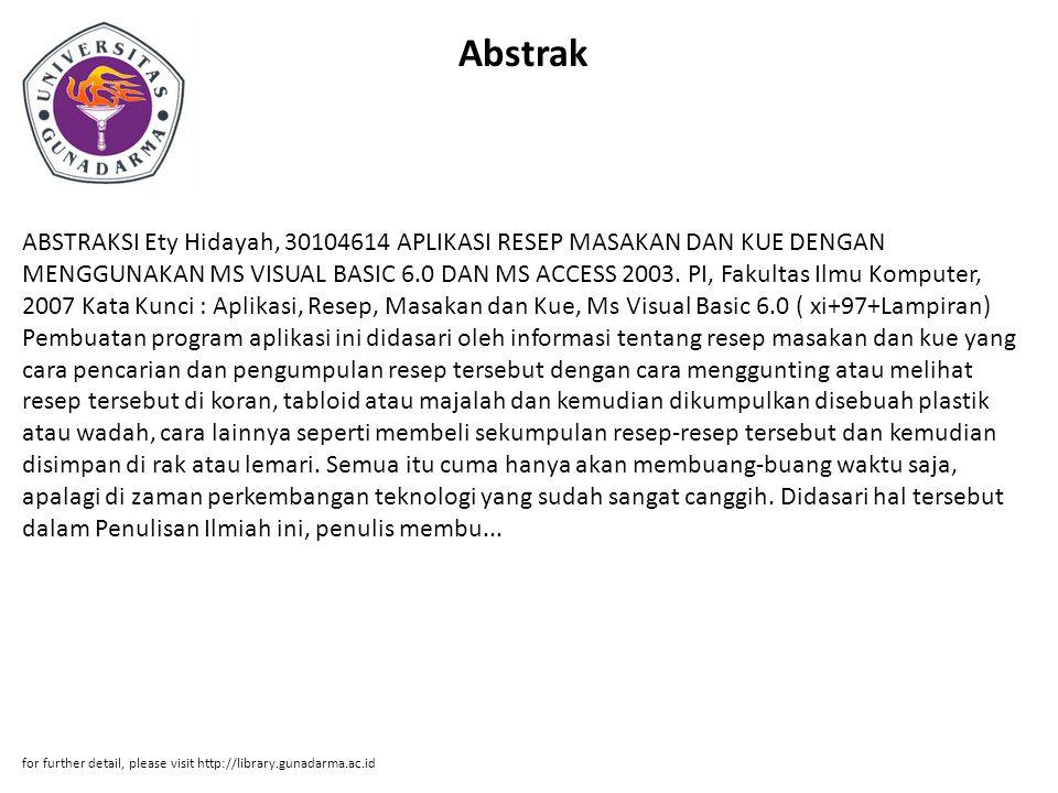 Abstrak ABSTRAKSI Ety Hidayah, 30104614 APLIKASI RESEP MASAKAN DAN KUE DENGAN MENGGUNAKAN MS VISUAL BASIC 6.0 DAN MS ACCESS 2003. PI, Fakultas Ilmu Ko