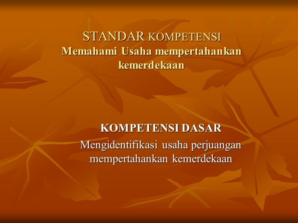 STANDAR KOMPETENSI Memahami Usaha mempertahankan kemerdekaan KOMPETENSI DASAR Mengidentifikasi usaha perjuangan mempertahankan kemerdekaan