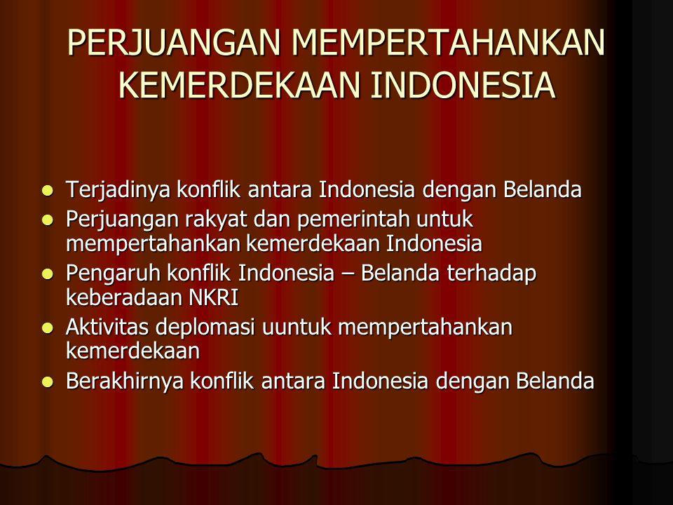 PERJUANGAN MEMPERTAHANKAN KEMERDEKAAN INDONESIA Terjadinya konflik antara Indonesia dengan Belanda Terjadinya konflik antara Indonesia dengan Belanda Perjuangan rakyat dan pemerintah untuk mempertahankan kemerdekaan Indonesia Perjuangan rakyat dan pemerintah untuk mempertahankan kemerdekaan Indonesia Pengaruh konflik Indonesia – Belanda terhadap keberadaan NKRI Pengaruh konflik Indonesia – Belanda terhadap keberadaan NKRI Aktivitas deplomasi uuntuk mempertahankan kemerdekaan Aktivitas deplomasi uuntuk mempertahankan kemerdekaan Berakhirnya konflik antara Indonesia dengan Belanda Berakhirnya konflik antara Indonesia dengan Belanda