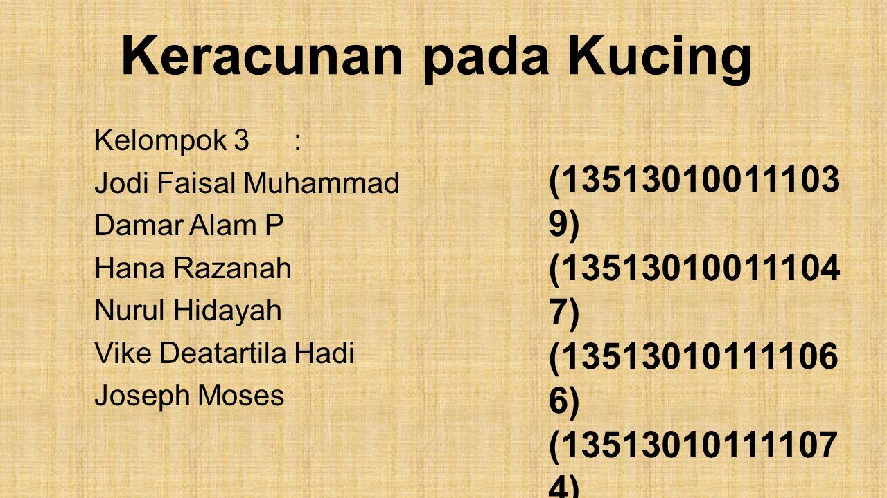 Keracunan pada Kucing Kelompok 3: Jodi Faisal Muhammad Damar Alam P Hana Razanah Nurul Hidayah Vike Deatartila Hadi Joseph Moses (13513010011103 9) (1