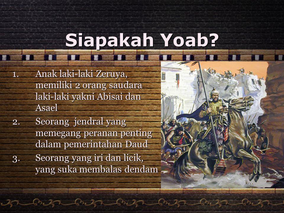 Siapakah Yoab? 1.Anak laki-laki Zeruya, memiliki 2 orang saudara laki-laki yakni Abisai dan Asael 2.Seorang jendral yang memegang peranan penting dala