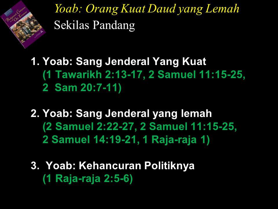 1. Yoab: Sang Jenderal Yang Kuat (1 Tawarikh 2:13-17, 2 Samuel 11:15-25, 2 Sam 20:7-11) 2. Yoab: Sang Jenderal yang lemah (2 Samuel 2:22-27, 2 Samuel