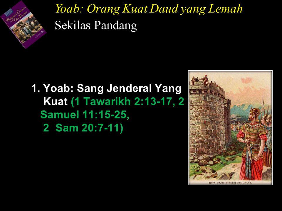 1. Yoab: Sang Jenderal Yang Kuat (1 Tawarikh 2:13-17, 2 Samuel 11:15-25, 2 Sam 20:7-11) Yoab: Orang Kuat Daud yang Lemah Sekilas Pandang