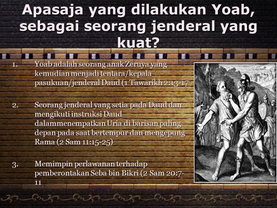 Apasaja yang dilakukan Yoab, sebagai seorang jenderal yang kuat? 1.Yoab adalah seorang anak Zeruya yang kemudian menjadi tentara/kepala pasukuan/jende