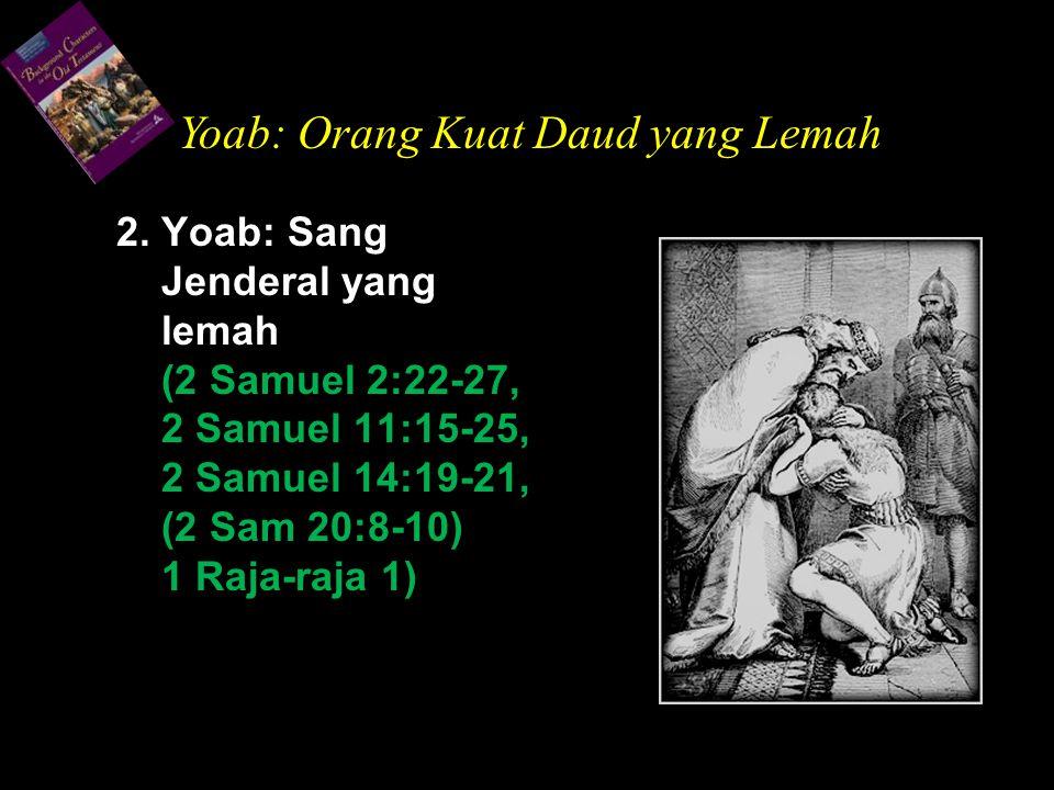 2. Yoab: Sang Jenderal yang lemah (2 Samuel 2:22-27, 2 Samuel 11:15-25, 2 Samuel 14:19-21, (2 Sam 20:8-10) 1 Raja-raja 1) Yoab: Orang Kuat Daud yang L