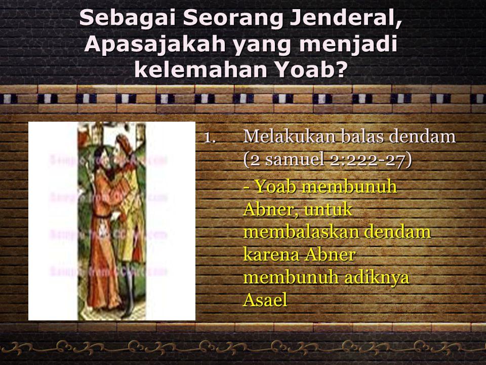 Sebagai Seorang Jenderal, Apasajakah yang menjadi kelemahan Yoab? 1.Melakukan balas dendam (2 samuel 2:222-27) - Yoab membunuh Abner, untuk membalaska